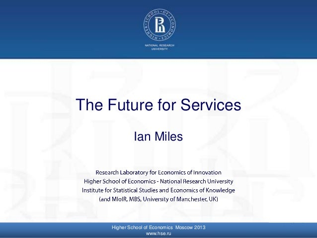 © Higher School of Economics, Moscow 2013 The Future for Services Ian Miles Higher School of Economics Moscow 2013 www.hse...
