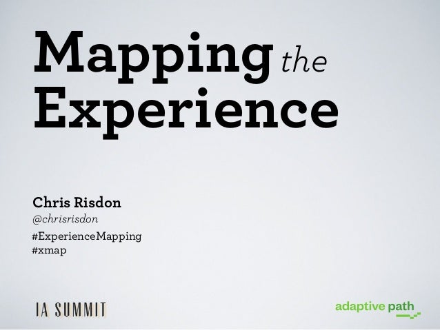 Mapping the Experience Chris Risdon @chrisrisdon #ExperienceMapping #xmap