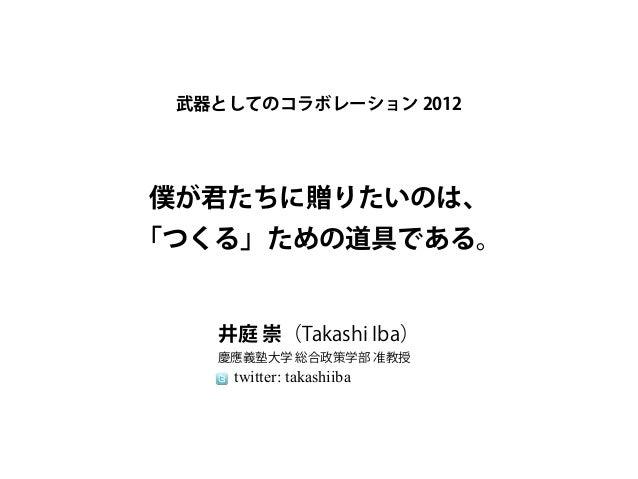 武器としてのコラボレーション 2012僕が君たちに贈りたいのは、「つくる」ための道具である。   井庭 崇(Takashi Iba)   慶應義塾大学 総合政策学部 准教授    twitter: takashiiba