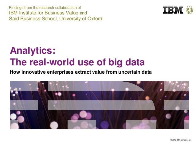 ©2012 IBM Corporation Analytics: The real-world use of big data How innovative enterprises extract value from uncertain da...