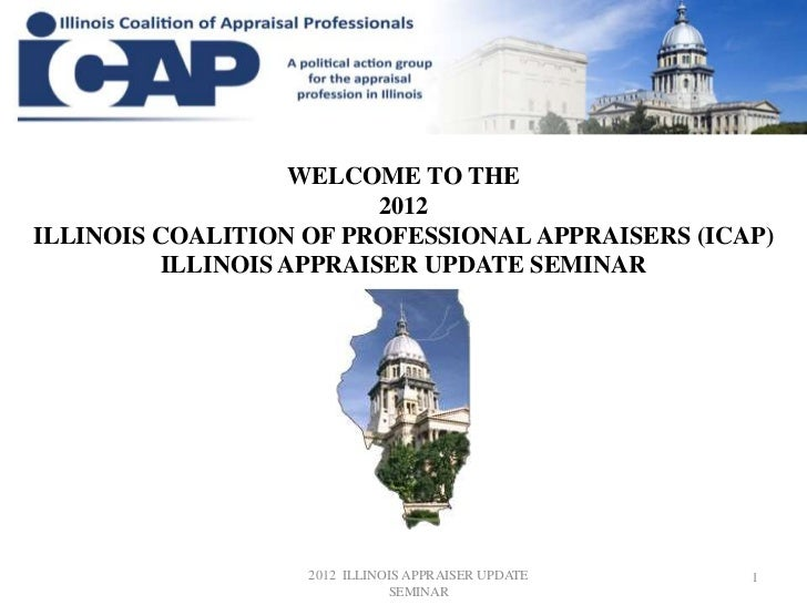 WELCOME TO THE                          2012ILLINOIS COALITION OF PROFESSIONAL APPRAISERS (ICAP)          ILLINOIS APPRAIS...