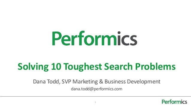 Solving 10 Toughest Search Problems   Dana Todd, SVP Marketing & Business Development                 dana.todd@performics...