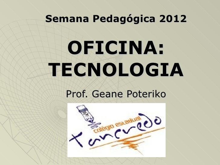 Semana Pedagógica 2012  OFICINA:TECNOLOGIA   Prof. Geane Poteriko