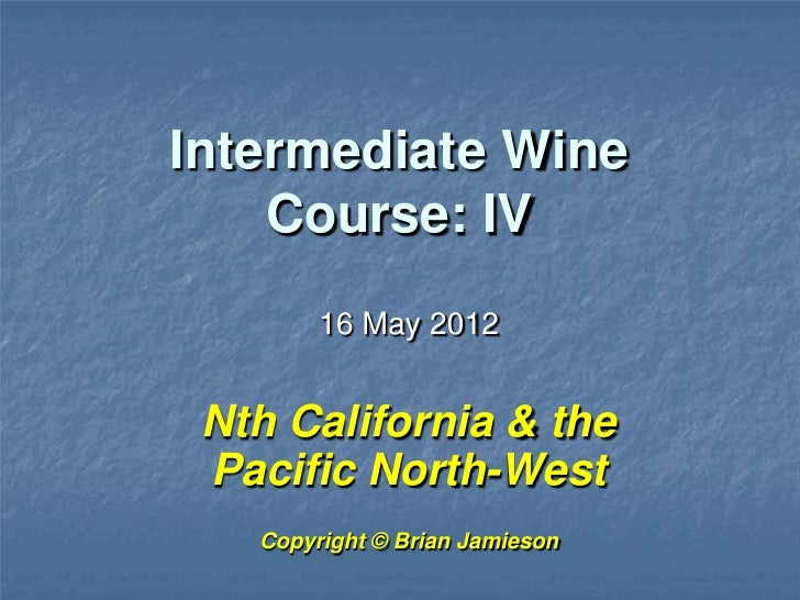 Intermediate Wine    Course: IV        16 May 2012 Nth California & the Pacific North-West   Copyright © Brian Jamieson