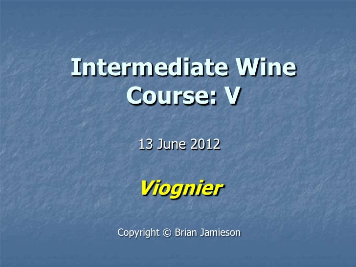 Intermediate Wine     Course: V       13 June 2012       Viognier   Copyright © Brian Jamieson