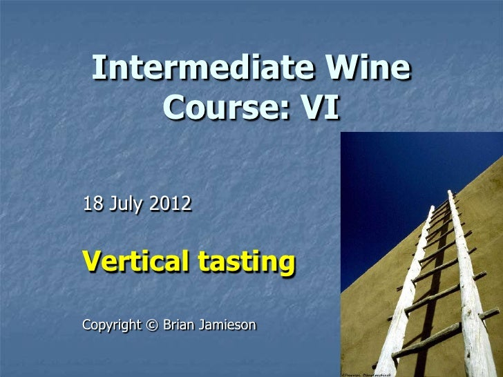 Intermediate Wine     Course: VI18 July 2012Vertical tastingCopyright © Brian Jamieson