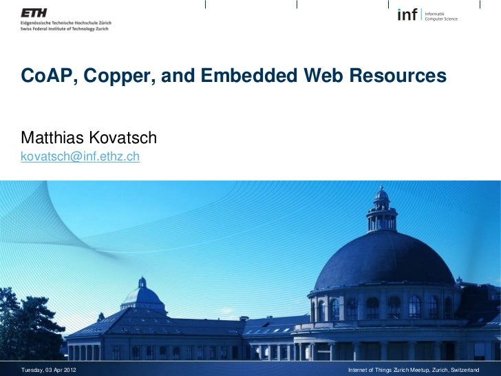 CoAP, Copper, and Embedded Web ResourcesMatthias Kovatschkovatsch@inf.ethz.chTuesday, 03 Apr 2012          Internet of Thi...