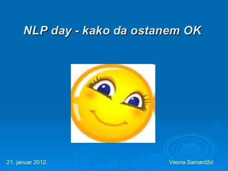 NLP day - kako da ostanem OK   21. januar 2012. Vesna Samard žić