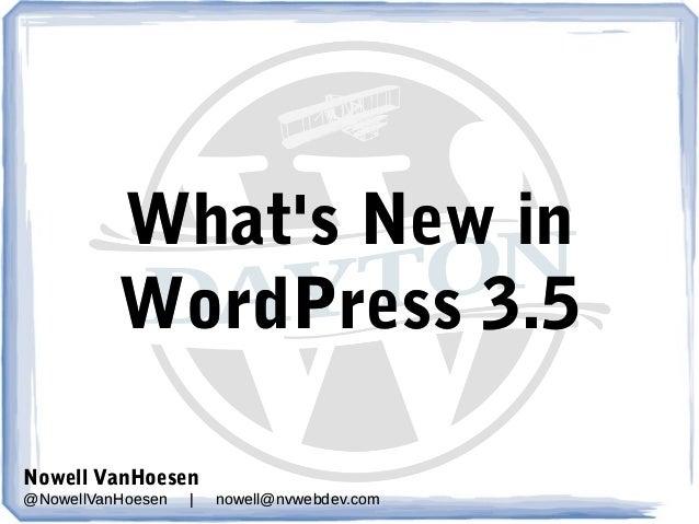 What's New in WordPress 3.5 Nowell VanHoesen @NowellVanHoesen  |  nowell@nvwebdev.com