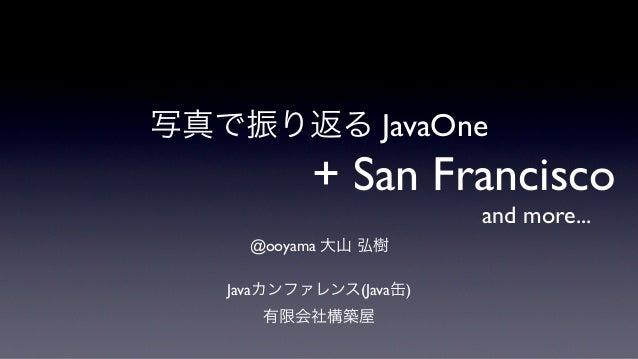 写真で振り返る JavaOne           + San Francisco                        and more...     @ooyama 大山 弘樹   Javaカンファレンス(Java缶)      有...