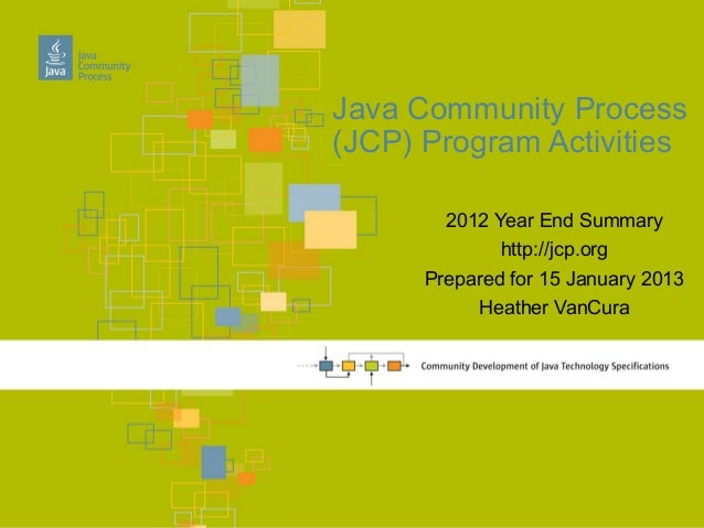 Java Community Process(JCP) Program Activities        2012 Year End Summary              http://jcp.org      Prepared for ...