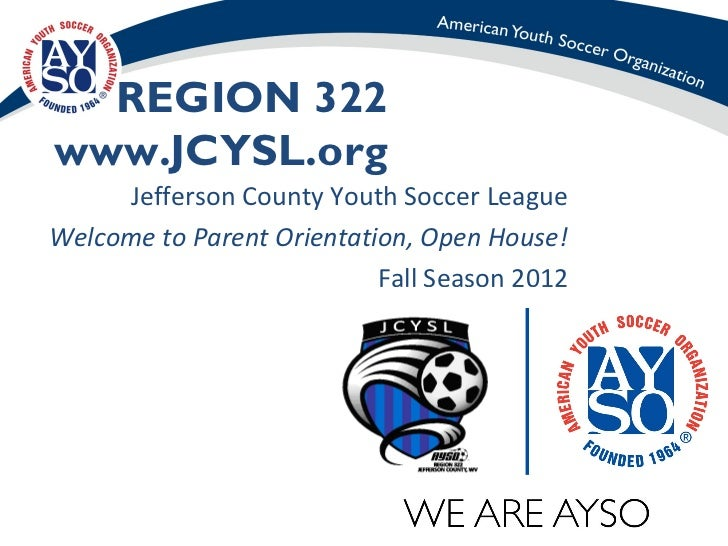 REGION 322www.JCYSL.org     Jefferson County Youth Soccer LeagueWelcome to Parent Orientation, Open House!                ...