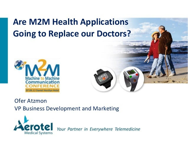 Ofer Atzmon VP Business Development and Marketing Are M2M Health Applications Going to Replace our Doctors?