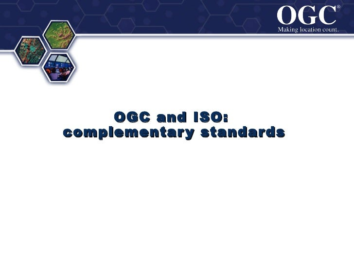 ®                            ®     OGC and ISO:complementar y standar ds