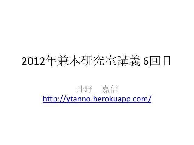 2012年兼本研究室講義 6回目            丹野 嘉信  http://ytanno.herokuapp.com/