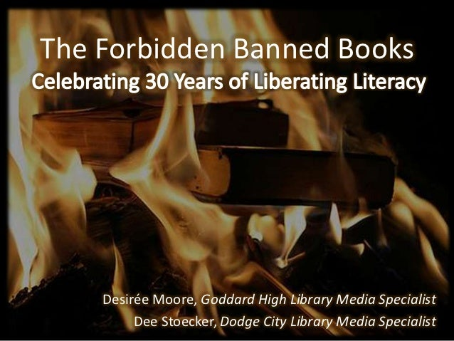 The Forbidden Banned Books    Desirée Moore, Goddard High Library Media Specialist         Dee Stoecker, Dodge City Librar...
