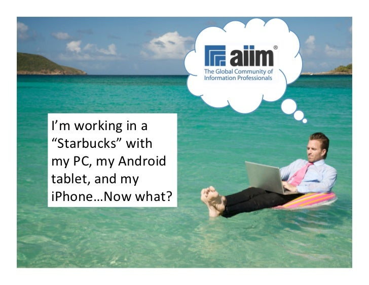 "I'm	  working	  in	  a	  ""Starbucks""	  with	  my	  PC,	  my	  Android	  tablet,	  and	  my	  iPhone…Now	  what?	   #AIIM12..."
