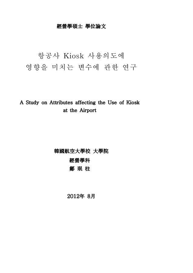 經營學碩士 學位論文    항공사 Kiosk 사용의도에  영향을 미치는 변수에 관한 연구A Study on Attributes affecting the Use of Kiosk                 at the Ai...