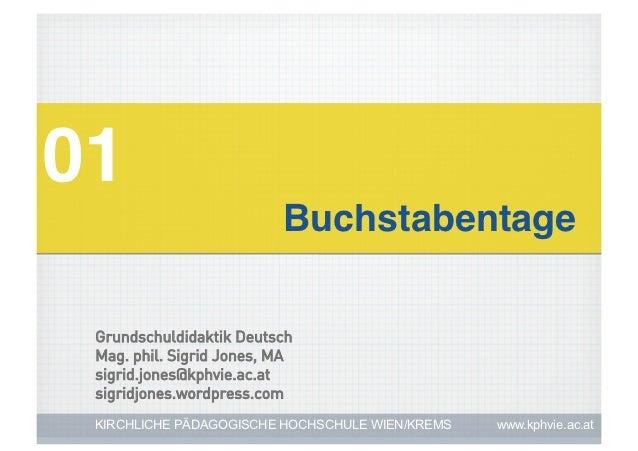 01!                          Buchstabentage! Grundschuldidaktik Deutsch Mag. phil. Sigrid Jones, MA sigrid.jones@kphvie.ac...