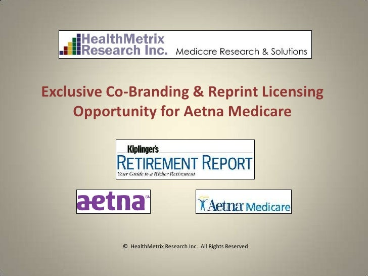 Exclusive Co-Branding & Reprint Licensing     Opportunity for Aetna Medicare           © HealthMetrix Research Inc. All Ri...