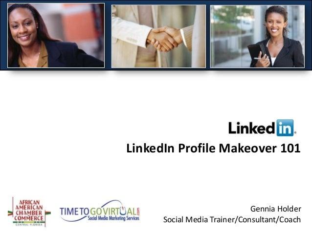 LinkedIn Profile Makeover 101                              Gennia Holder      Social Media Trainer/Consultant/Coach