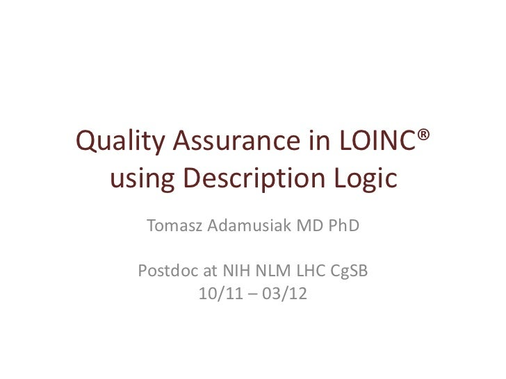 Quality Assurance in LOINC®  using Description Logic     Tomasz Adamusiak MD PhD    Postdoc at NIH NLM LHC CgSB           ...