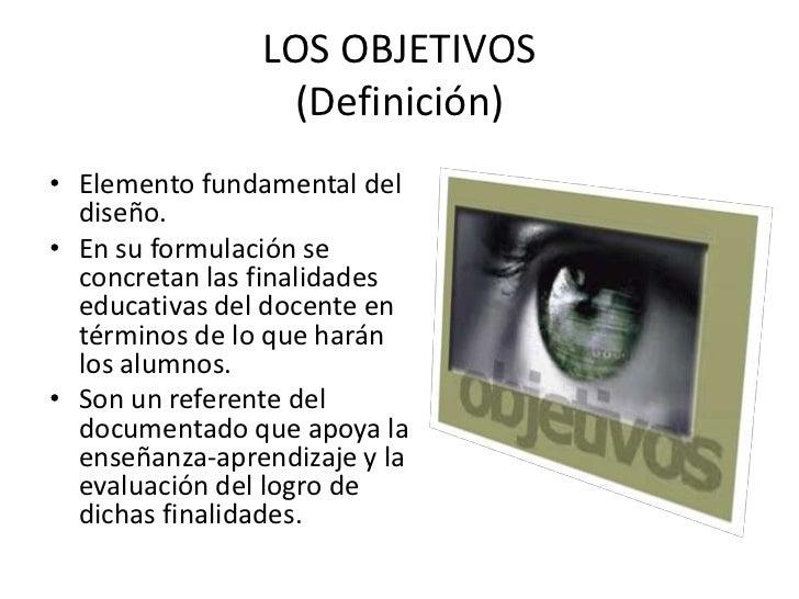 LOS OBJETIVOS                  (Definición)• Elemento fundamental del  diseño.• En su formulación se  concretan las finali...