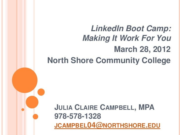LinkedIn Boot Camp:        Making It Work For You                March 28, 2012North Shore Community College JULIA CLAIRE ...
