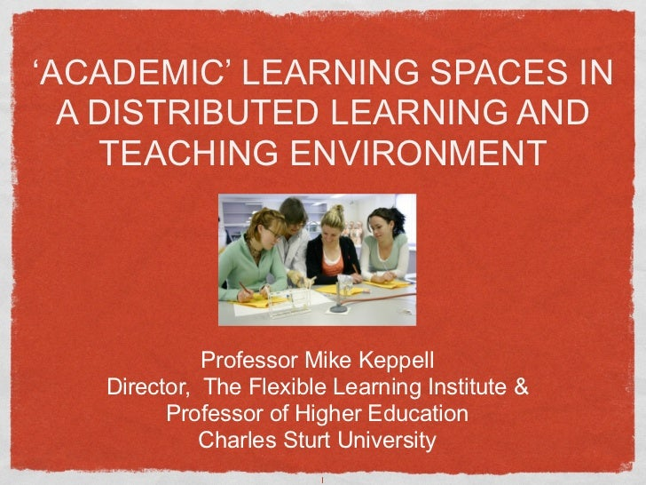 'ACADEMIC' LEARNING SPACES IN  A DISTRIBUTED LEARNING AND    TEACHING ENVIRONMENT             Professor Mike Keppell   Dir...