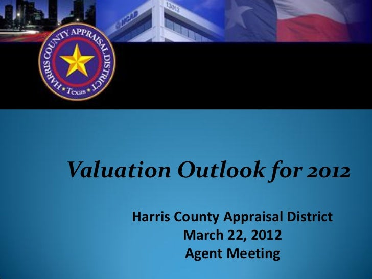 Valuation Outlook for 2012      Harris County Appraisal District              March 22, 2012              Agent Meeting