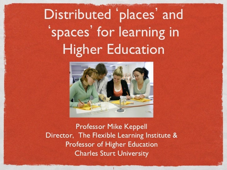 Distributed places and  spaces for learning in    Higher Education	         Professor Mike Keppell	Director, The Flexible ...