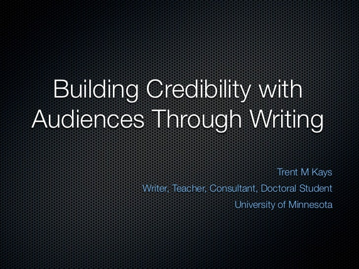 Building Credibility withAudiences Through Writing                                        Trent M Kays         Writer, Tea...