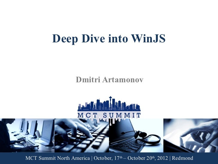 Deep Dive into WinJS                     Dmitri ArtamonovMCT Summit North America | October, 17th – October 20th, 2012 | R...