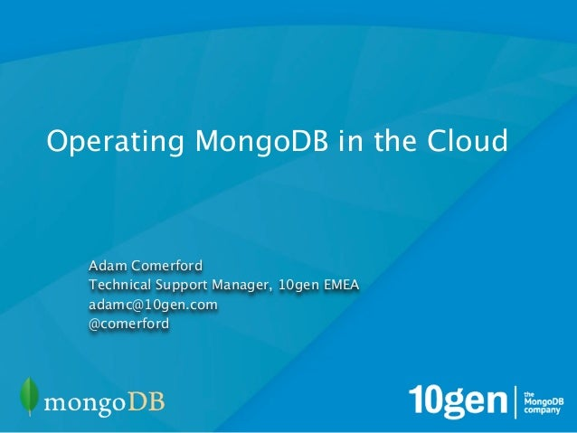 Operating MongoDB in the Cloud  Adam Comerford  Technical Support Manager, 10gen EMEA  adamc@10gen.com  @comerford