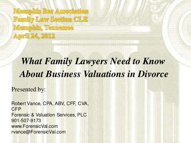 What Family Lawyers Need to Know About Business Valuation in Divorce - Presentation to the Memphis Bar Assoc. 2012 Family Law CLE