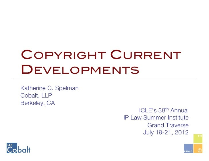 COPYRIGHT CURRENTDEVELOPMENTS!Katherine C. SpelmanCobalt, LLPBerkeley, CA                              ICLE's 38th Annual ...