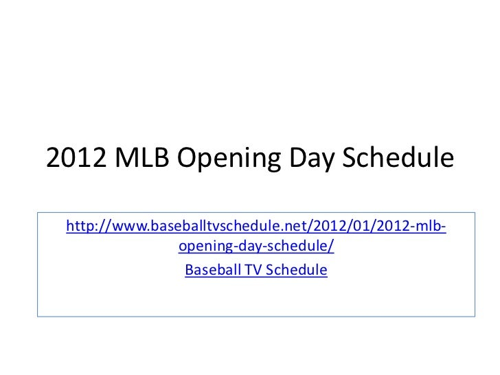2012 MLB Opening Day Schedule http://www.baseballtvschedule.net/2012/01/2012-mlb-                opening-day-schedule/    ...