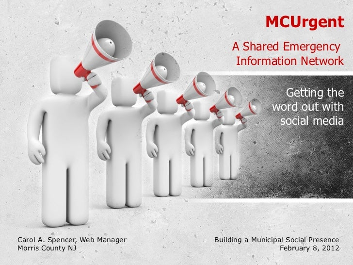 MCUrgent A Shared Emergency  Information Network Carol A. Spencer, Web Manager Building a Municipal Social Presence Morris...