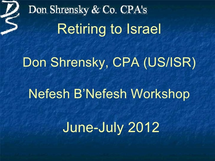 Retiring to IsraelDon Shrensky, CPA (US/ISR)Nefesh B'Nefesh Workshop      June-July 2012