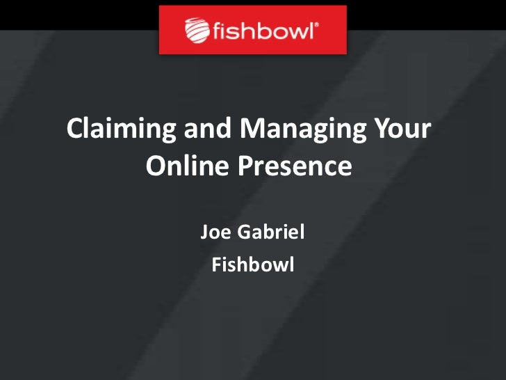 Claiming and Managing Your      Online Presence         Joe Gabriel          Fishbowl