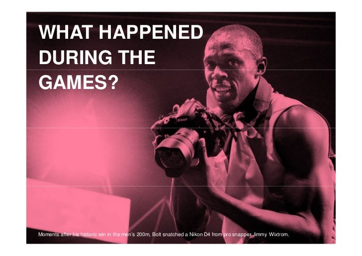 1WHAT HAPPENEDDURING THEGAMES?Moments after his historic win in the men's 200m, Bolt snatched a Nikon D4 from pro snapper ...