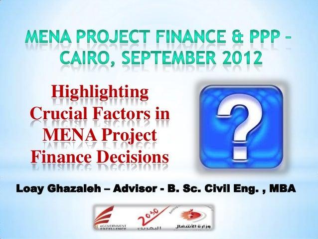 Highlighting  Crucial Factors in   MENA Project  Finance DecisionsLoay Ghazaleh – Advisor - B. Sc. Civil Eng. , MBA       ...