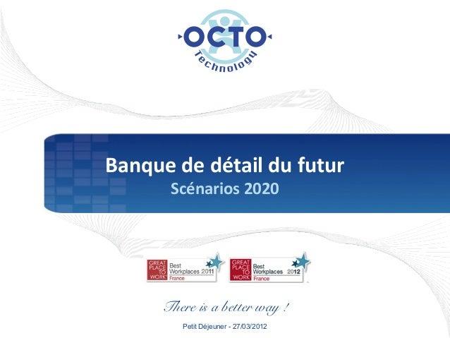 OCTO 2012 - Banque du futur 2020 : scenarios 2020
