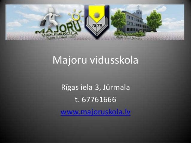 Majoru vidusskola Rīgas iela 3, Jūrmala t. 67761666 www.majoruskola.lv