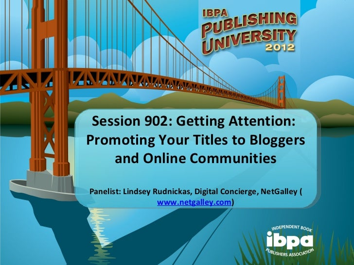 Session 902: Getting Attention:Promoting Your Titles to Bloggers    and Online CommunitiesPanelist: Lindsey Rudnickas, Dig...