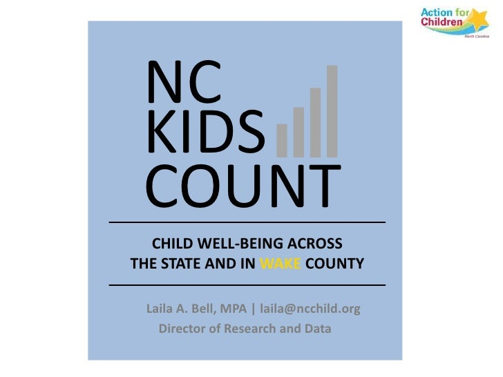 NC KIDS COUNT  CHILD WELL-BEING ACROSSTHE STATE AND IN WAKE COUNTY Laila A. Bell, MPA | laila@ncchild.org   Director of Re...
