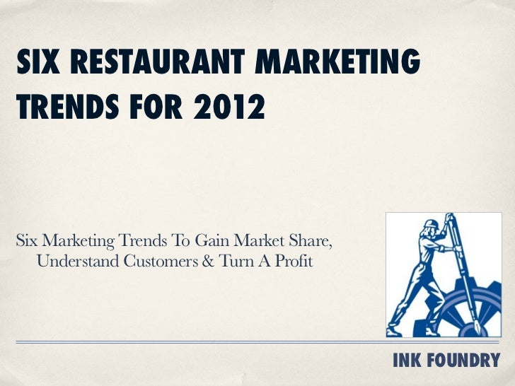 SIX RESTAURANT MARKETINGTRENDS FOR 2012Six Marketing Trends To Gain Market Share,   Understand Customers & Turn A Profit  ...