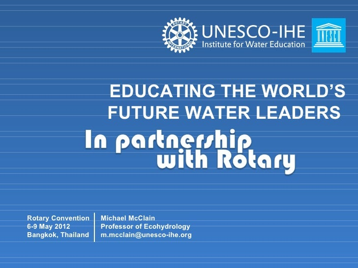 EDUCATING THE WORLD'S                     FUTURE WATER LEADERSRotary Convention   Michael McClain6-9 May 2012        Profe...