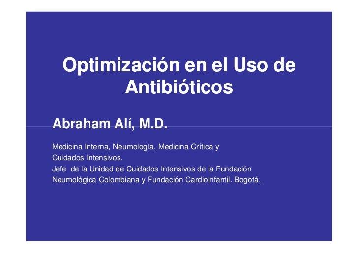 Optimización en el Uso de        AntibióticosAbraham Alí, M.D.Medicina Interna, Neumología, Medicina Crítica yCuidados Int...