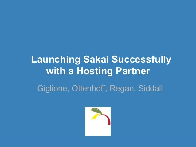 Launching Sakai Successfully   with a Hosting Partner Giglione, Ottenhoff, Regan, Siddall